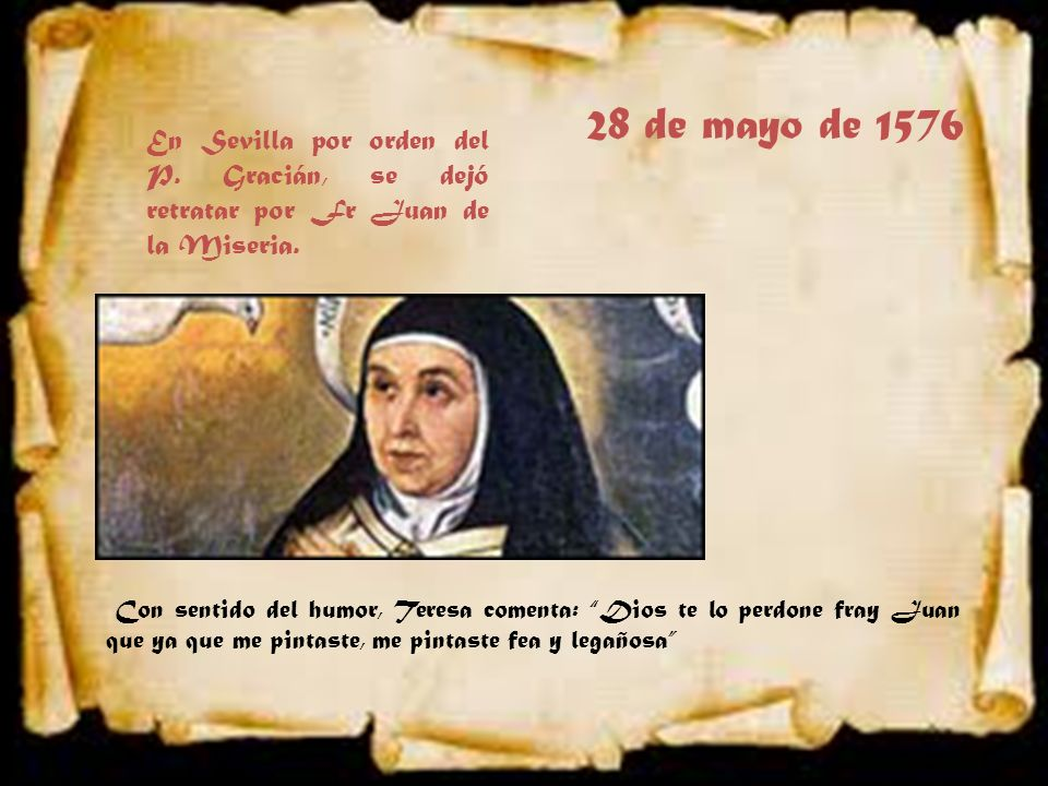 28 de mayo de 1576 En Sevilla por orden del P. Gracián, se dejó retratar por Fr Juan de la Miseria.