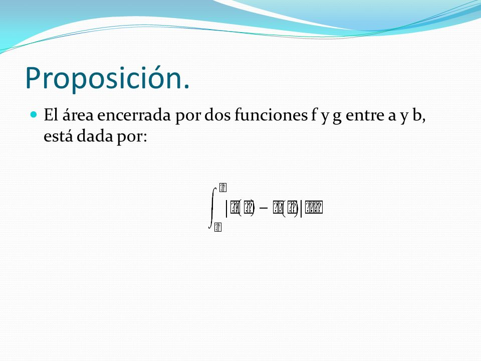 Proposición. El área encerrada por dos funciones f y g entre a y b, está dada por: