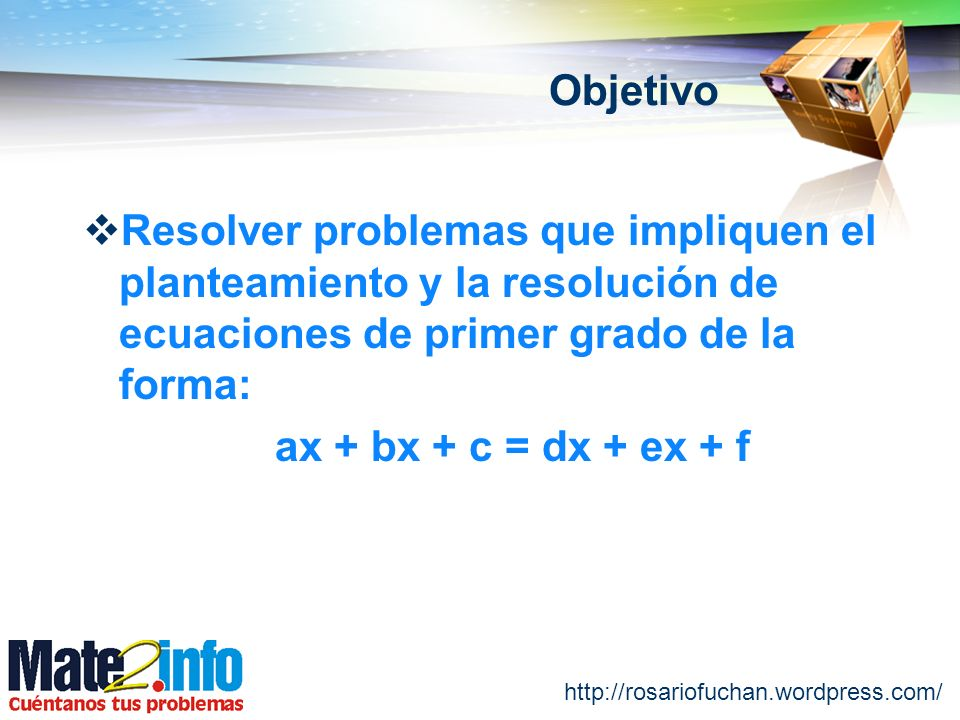 Objetivo Resolver problemas que impliquen el planteamiento y la resolución de ecuaciones de primer grado de la forma: