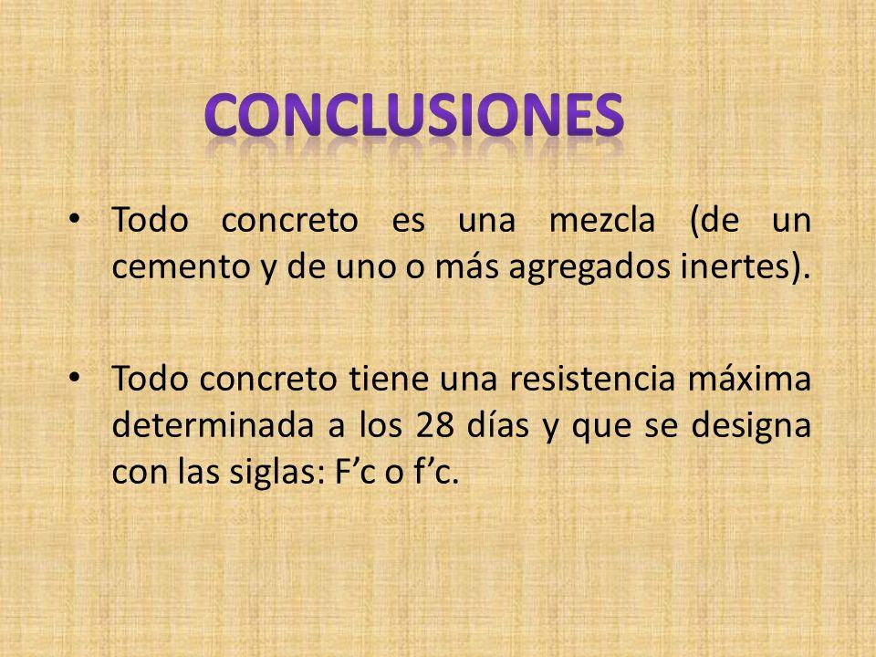 conclusiones Todo concreto es una mezcla (de un cemento y de uno o más agregados inertes).