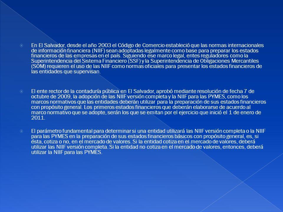 En El Salvador, desde el año 2003 el Código de Comercio estableció que las normas internacionales de información financiera (NIIF) sean adoptadas legalmente como base para preparar los estados financieros de las empresas en el país. Siguiendo ese marco legal, entes reguladores como la Superintendencia del Sistema Financiero (SSF) y la Superintendencia de Obligaciones Mercantiles (SOM) requieren el uso de las NIIF como normas oficiales para presentar los estados financieros de las entidades que supervisan.