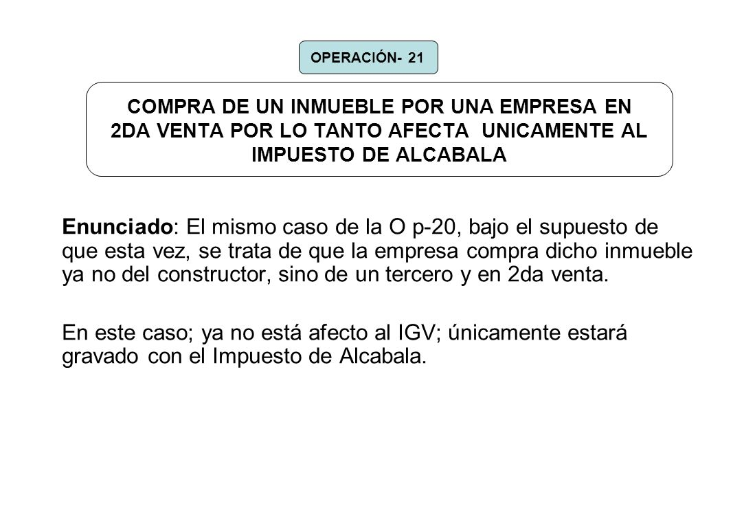 OPERACIÓN- 21 COMPRA DE UN INMUEBLE POR UNA EMPRESA EN 2DA VENTA POR LO TANTO AFECTA UNICAMENTE AL IMPUESTO DE ALCABALA.