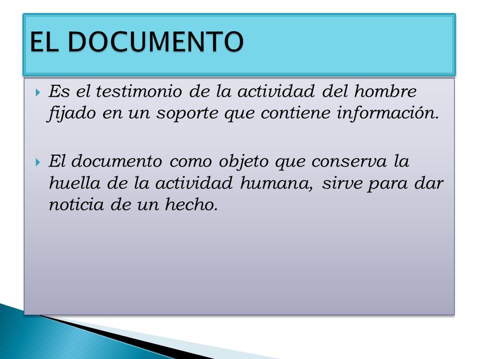 EL DOCUMENTO Es el testimonio de la actividad del hombre fijado en un soporte que contiene información.