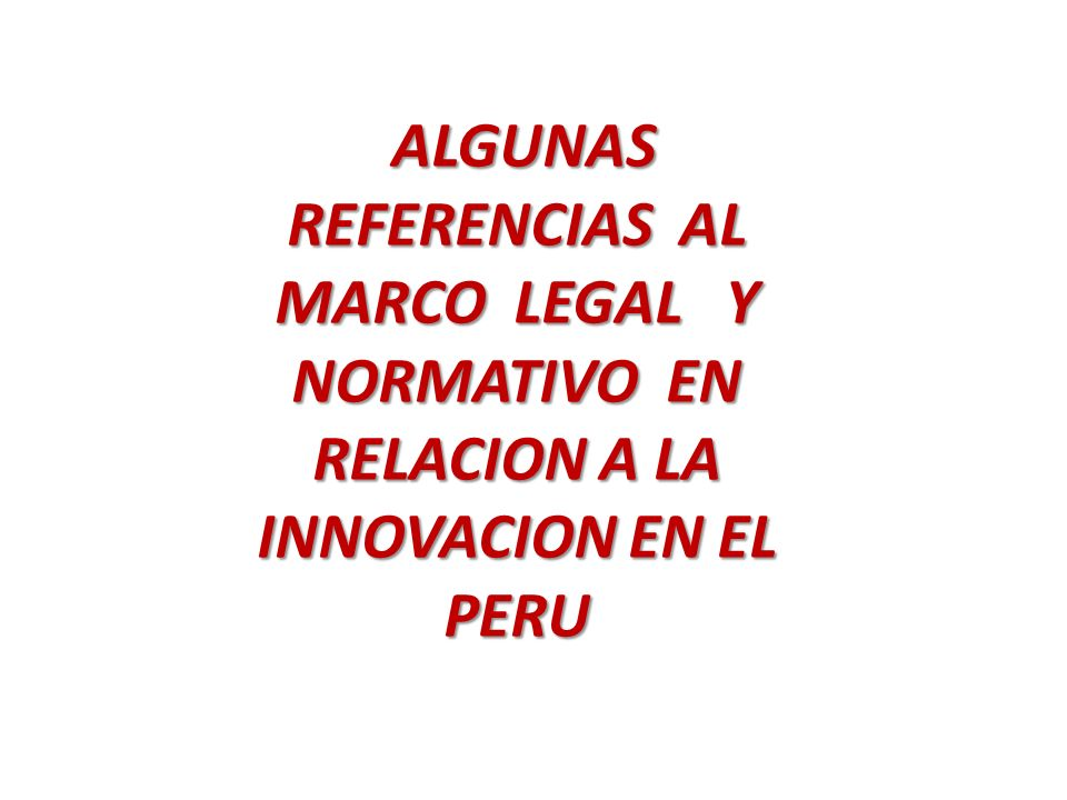 ALGUNAS REFERENCIAS AL MARCO LEGAL Y NORMATIVO EN RELACION A LA INNOVACION EN EL PERU