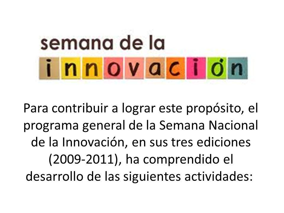 Para contribuir a lograr este propósito, el programa general de la Semana Nacional de la Innovación, en sus tres ediciones (2009-2011), ha comprendido el desarrollo de las siguientes actividades: