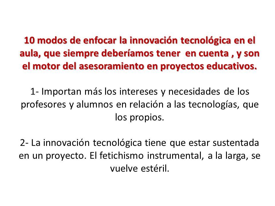 10 modos de enfocar la innovación tecnológica en el aula, que siempre deberíamos tener en cuenta , y son el motor del asesoramiento en proyectos educativos.