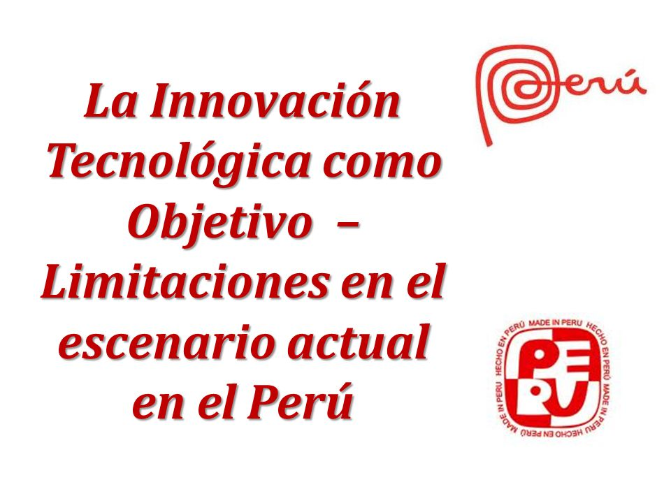 La Innovación Tecnológica como Objetivo – Limitaciones en el escenario actual en el Perú
