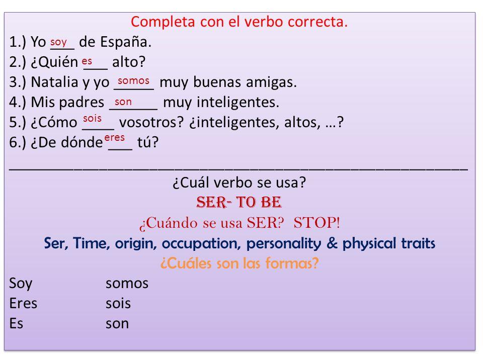 Completa con el verbo correcta. 1. ) Yo ___ de España. 2