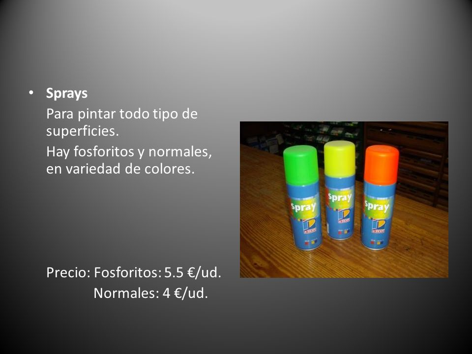 Sprays Para pintar todo tipo de superficies. Hay fosforitos y normales, en variedad de colores. Precio: Fosforitos: 5.5 €/ud.