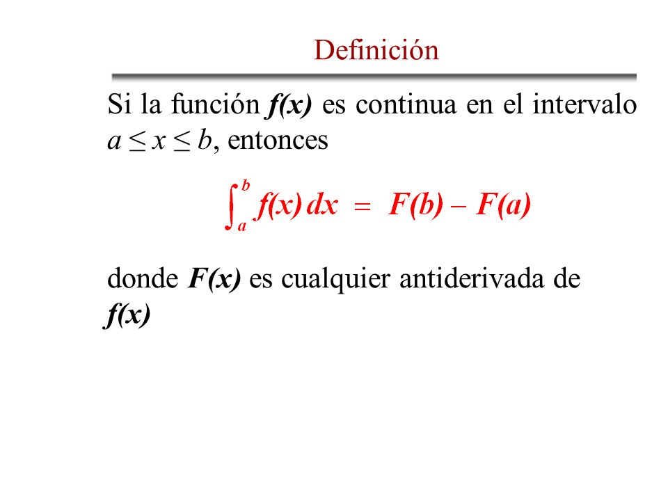 Definición Si la función f(x) es continua en el intervalo a ≤ x ≤ b, entonces.
