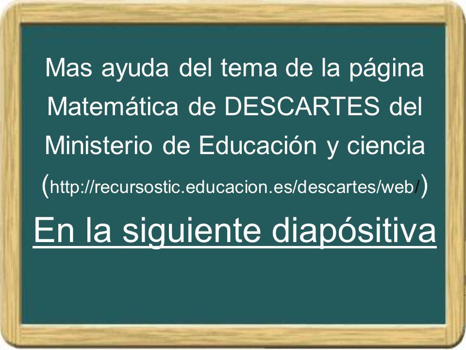 Mas ayuda del tema de la página Matemática de DESCARTES del Ministerio de Educación y ciencia (http://recursostic.educacion.es/descartes/web/) En la siguiente diapósitiva