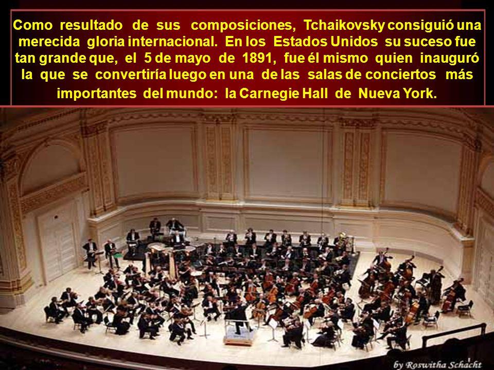 Como resultado de sus composiciones, Tchaikovsky consiguió una merecida gloria internacional. En los Estados Unidos su suceso fue tan grande que, el 5 de mayo de 1891, fue él mismo quien inauguró