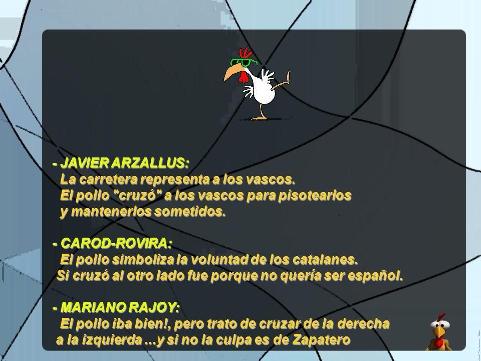- JAVIER ARZALLUS: La carretera representa a los vascos. El pollo cruzó a los vascos para pisotearlos.