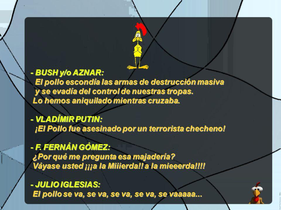 - BUSH y/o AZNAR: El pollo escondía las armas de destrucción masiva. y se evadía del control de nuestras tropas.