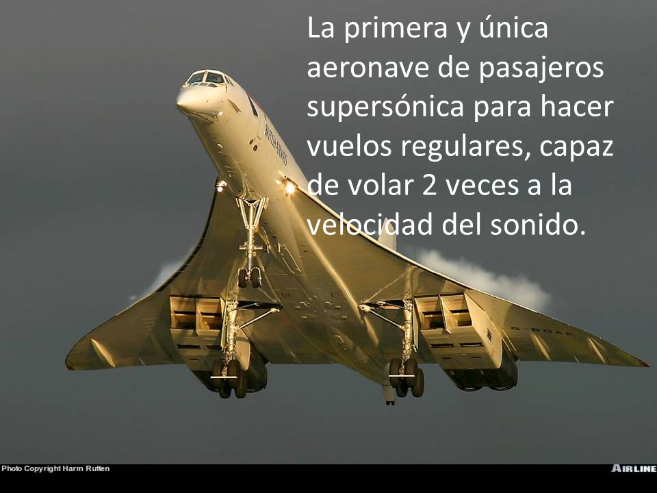 La primera y única aeronave de pasajeros supersónica para hacer vuelos regulares, capaz de volar 2 veces a la velocidad del sonido.