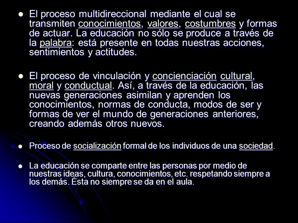 El proceso multidireccional mediante el cual se transmiten conocimientos, valores, costumbres y formas de actuar. La educación no sólo se produce a través de la palabra: está presente en todas nuestras acciones, sentimientos y actitudes.