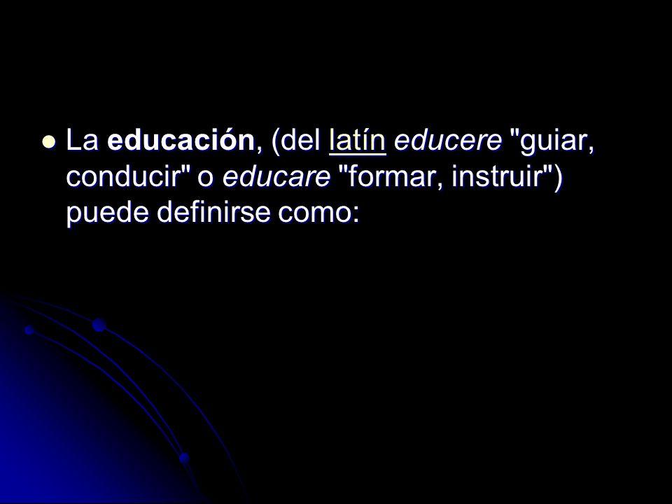 La educación, (del latín educere guiar, conducir o educare formar, instruir ) puede definirse como: