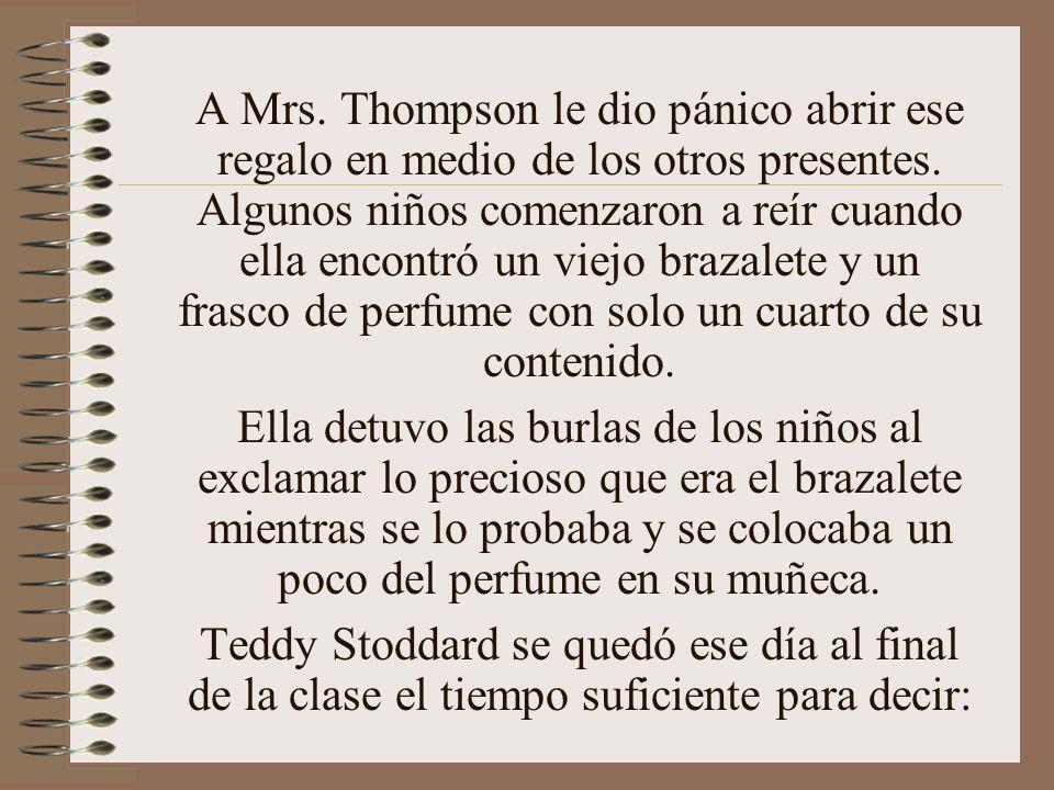 A Mrs. Thompson le dio pánico abrir ese regalo en medio de los otros presentes. Algunos niños comenzaron a reír cuando ella encontró un viejo brazalete y un frasco de perfume con solo un cuarto de su contenido.