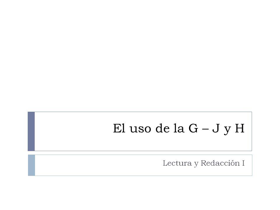 El uso de la G – J y H Lectura y Redacción I