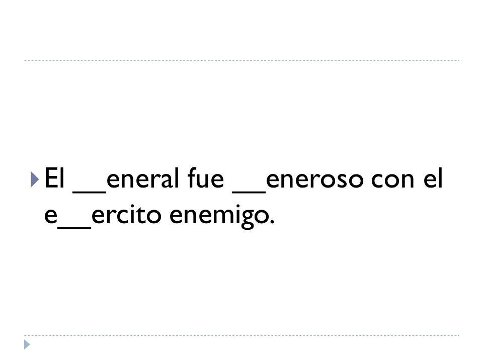 El __eneral fue __eneroso con el e__ercito enemigo.