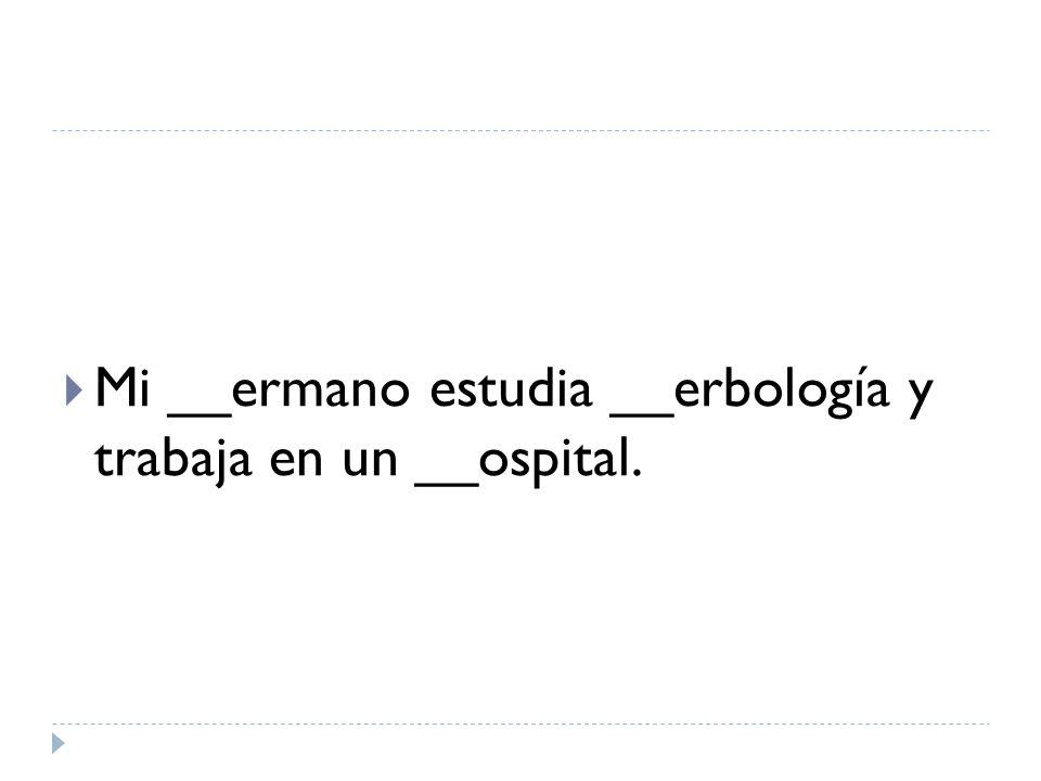 Mi __ermano estudia __erbología y trabaja en un __ospital.