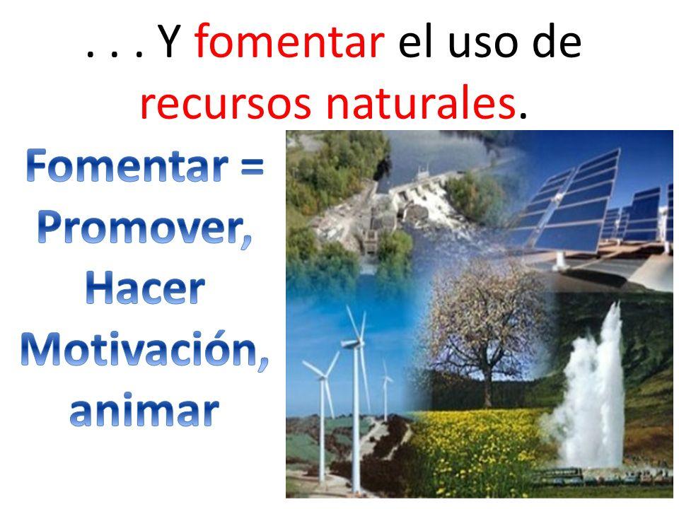 . . . Y fomentar el uso de recursos naturales.