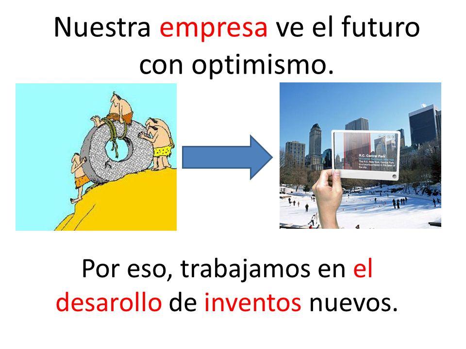 Nuestra empresa ve el futuro con optimismo.
