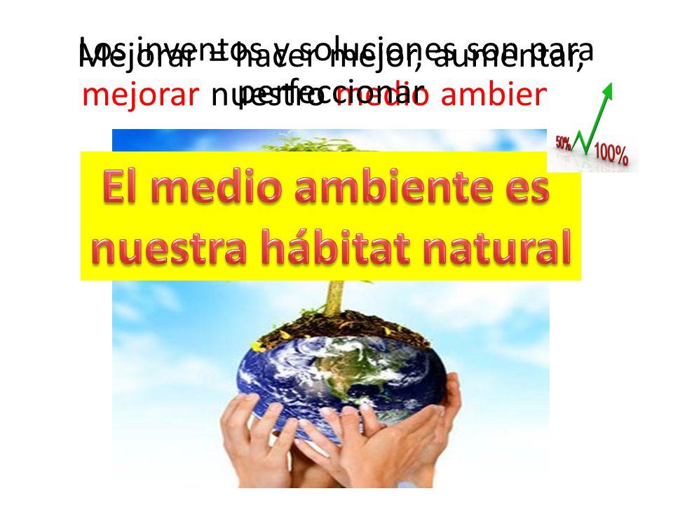 Los inventos y soluciones son para mejorar nuestro medio ambiente.