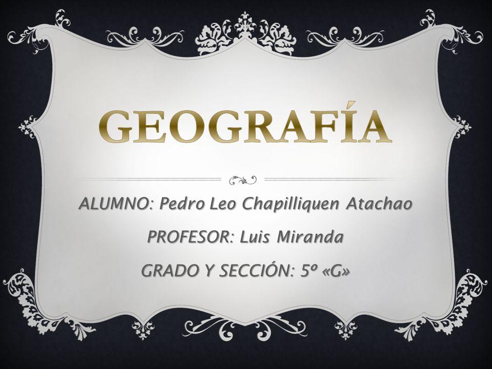 GEOGRAFÍA ALUMNO: Pedro Leo Chapilliquen Atachao