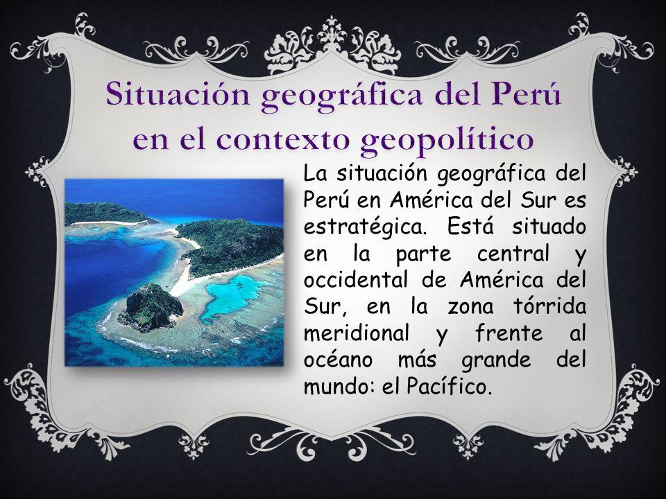 Situación geográfica del Perú en el contexto geopolítico