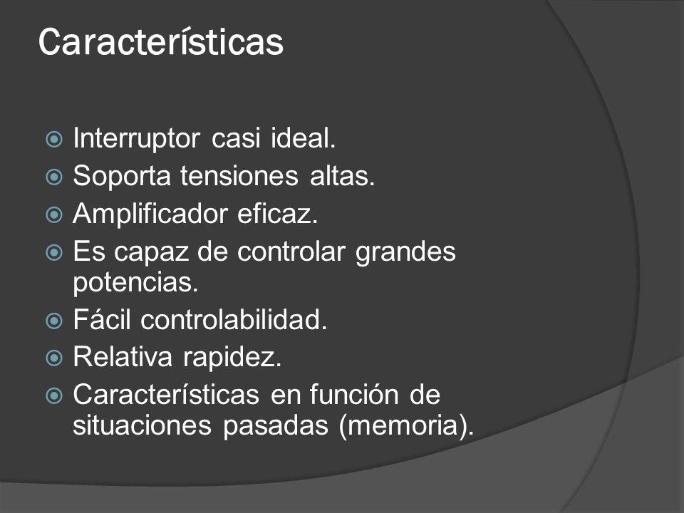 Características Interruptor casi ideal. Soporta tensiones altas.