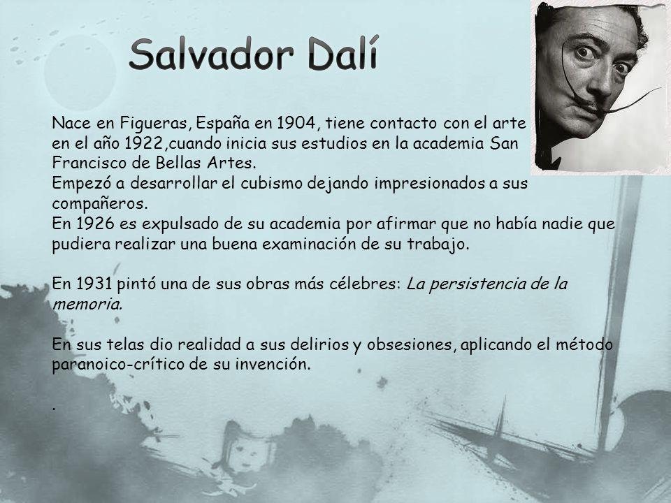 Salvador Dalí Nace en Figueras, España en 1904, tiene contacto con el arte. en el año 1922,cuando inicia sus estudios en la academia San.
