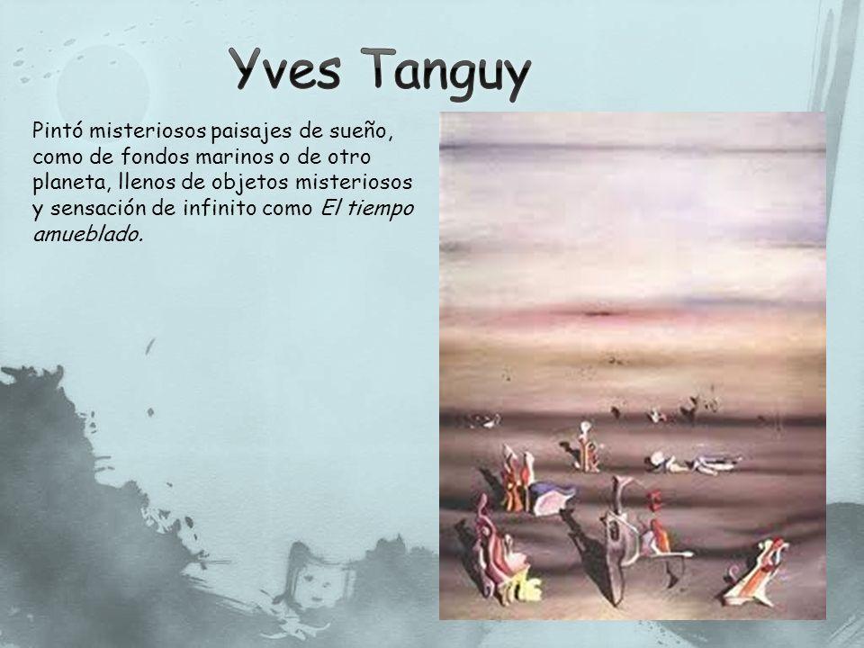 Yves Tanguy Pintó misteriosos paisajes de sueño, como de fondos marinos o de otro planeta, llenos de objetos misteriosos.