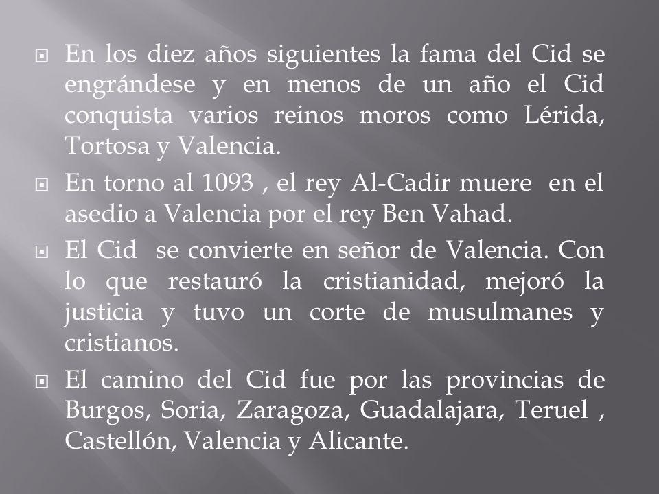 En los diez años siguientes la fama del Cid se engrándese y en menos de un año el Cid conquista varios reinos moros como Lérida, Tortosa y Valencia.