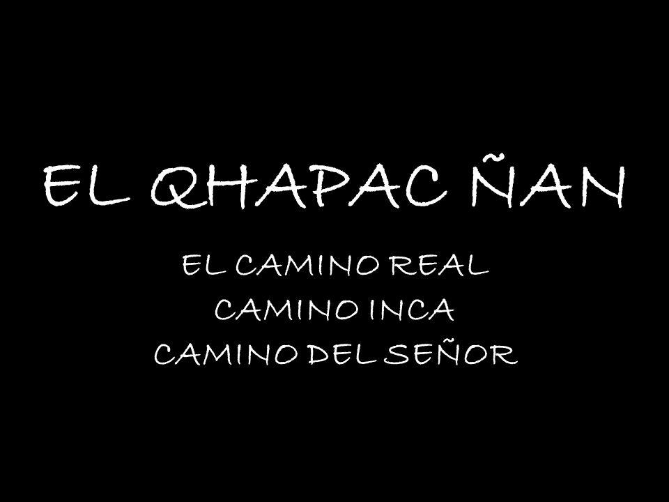 EL QHAPAC ÑAN EL CAMINO REAL CAMINO INCA CAMINO DEL SEÑOR