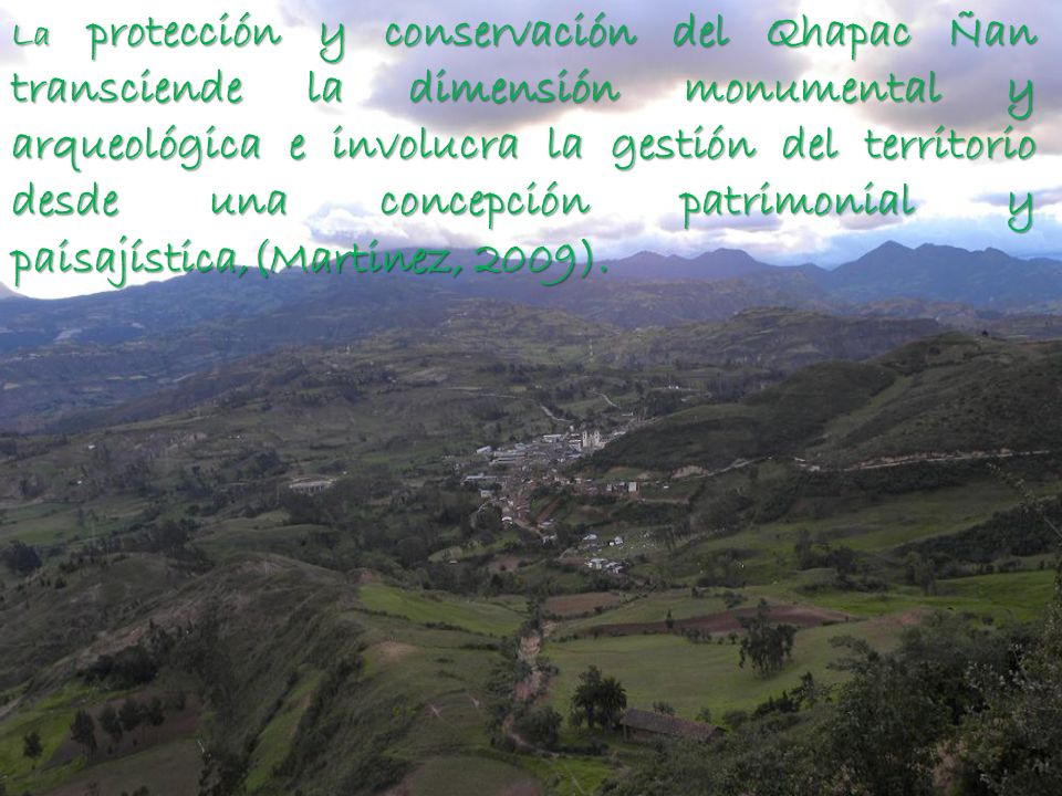 La protección y conservación del Qhapac Ñan transciende la dimensión monumental y arqueológica e involucra la gestión del territorio desde una concepción patrimonial y paisajística,(Martinez, 2009).