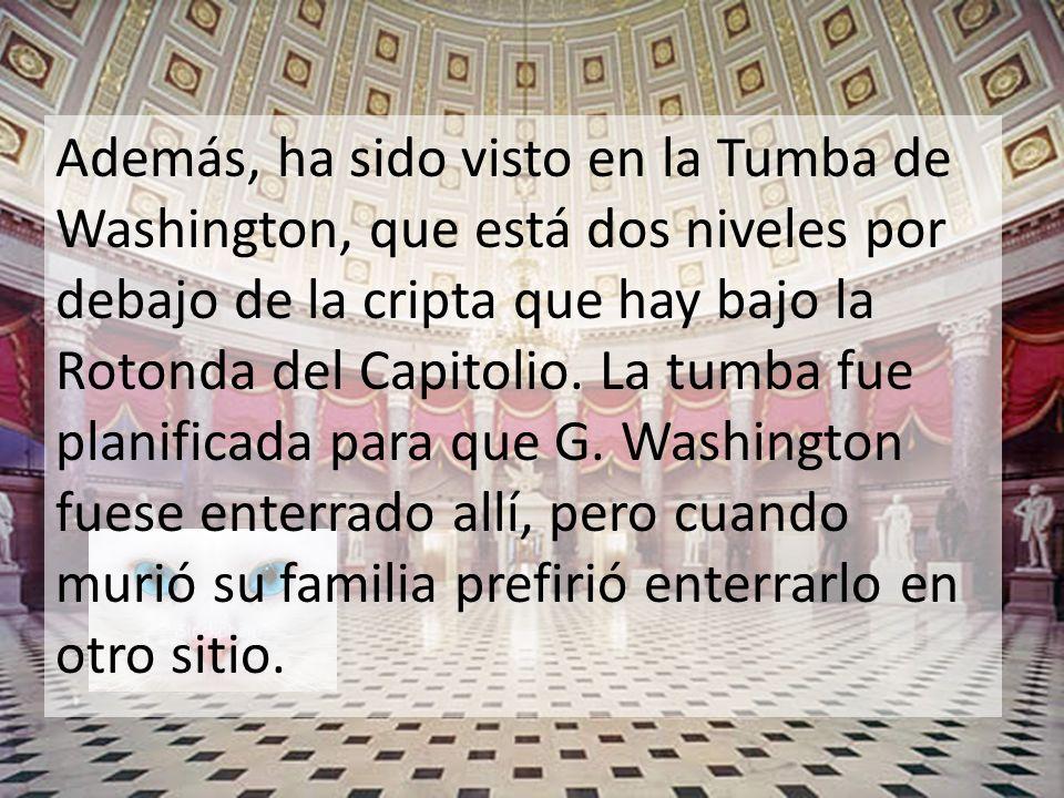 Además, ha sido visto en la Tumba de Washington, que está dos niveles por debajo de la cripta que hay bajo la Rotonda del Capitolio.