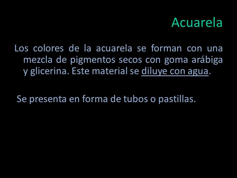 Acuarela Los colores de la acuarela se forman con una mezcla de pigmentos secos con goma arábiga y glicerina. Este material se diluye con agua.