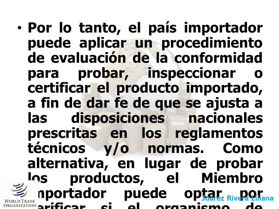 Por lo tanto, el país importador puede aplicar un procedimiento de evaluación de la conformidad para probar, inspeccionar o certificar el producto importado, a fin de dar fe de que se ajusta a las disposiciones nacionales prescritas en los reglamentos técnicos y/o normas. Como alternativa, en lugar de probar los productos, el Miembro importador puede optar por verificar si el organismo de certificación extranjero está acreditado por una institución de acreditación o puede solicitar su acreditación.