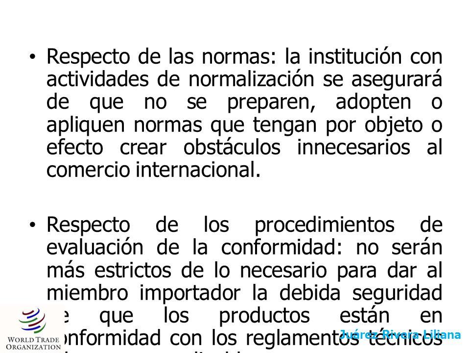 Respecto de las normas: la institución con actividades de normalización se asegurará de que no se preparen, adopten o apliquen normas que tengan por objeto o efecto crear obstáculos innecesarios al comercio internacional.