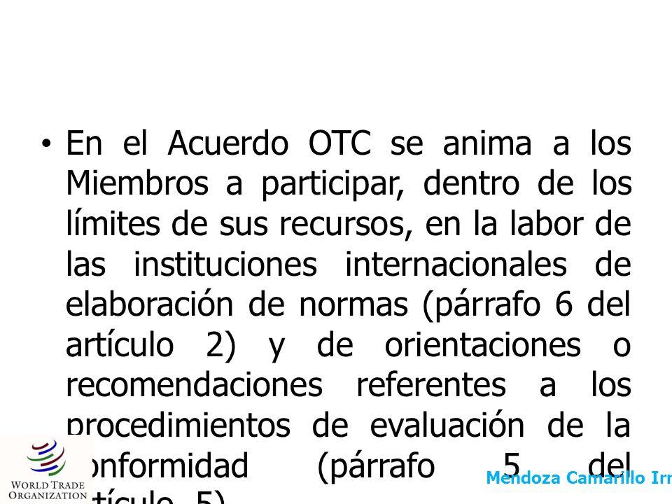 En el Acuerdo OTC se anima a los Miembros a participar, dentro de los límites de sus recursos, en la labor de las instituciones internacionales de elaboración de normas (párrafo 6 del artículo 2) y de orientaciones o recomendaciones referentes a los procedimientos de evaluación de la conformidad (párrafo 5 del artículo 5).
