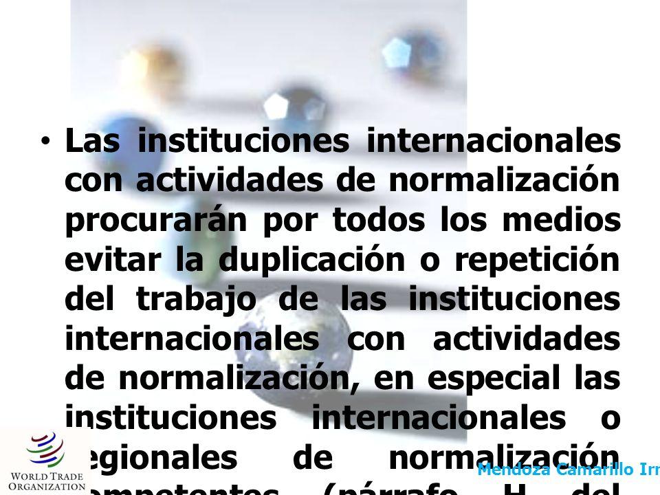 Las instituciones internacionales con actividades de normalización procurarán por todos los medios evitar la duplicación o repetición del trabajo de las instituciones internacionales con actividades de normalización, en especial las instituciones internacionales o regionales de normalización competentes (párrafo H del Anexo 3).