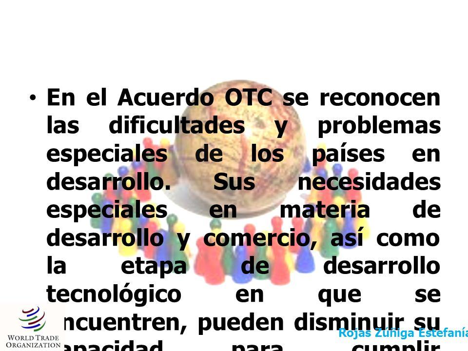 En el Acuerdo OTC se reconocen las dificultades y problemas especiales de los países en desarrollo. Sus necesidades especiales en materia de desarrollo y comercio, así como la etapa de desarrollo tecnológico en que se encuentren, pueden disminuir su capacidad para cumplir íntegramente las obligaciones dimanantes del Acuerdo OTC.