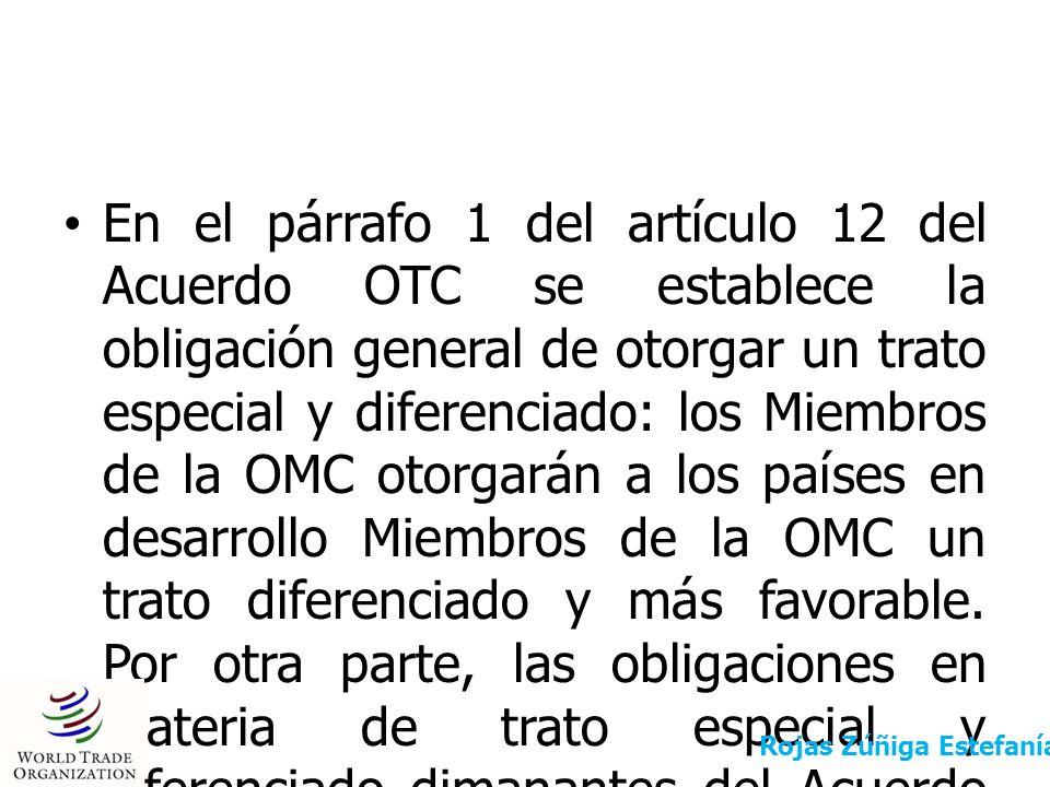 En el párrafo 1 del artículo 12 del Acuerdo OTC se establece la obligación general de otorgar un trato especial y diferenciado: los Miembros de la OMC otorgarán a los países en desarrollo Miembros de la OMC un trato diferenciado y más favorable. Por otra parte, las obligaciones en materia de trato especial y diferenciado dimanantes del Acuerdo OTC se refieren a: