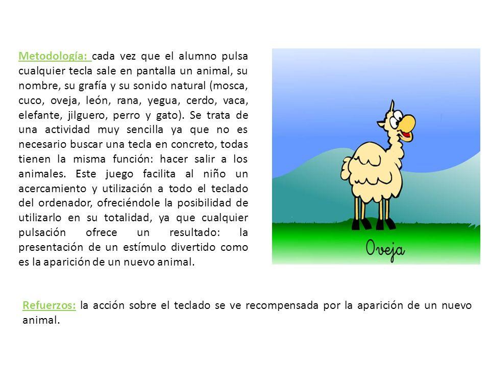 Metodología: cada vez que el alumno pulsa cualquier tecla sale en pantalla un animal, su nombre, su grafía y su sonido natural (mosca, cuco, oveja, león, rana, yegua, cerdo, vaca, elefante, jilguero, perro y gato). Se trata de una actividad muy sencilla ya que no es necesario buscar una tecla en concreto, todas tienen la misma función: hacer salir a los animales. Este juego facilita al niño un acercamiento y utilización a todo el teclado del ordenador, ofreciéndole la posibilidad de utilizarlo en su totalidad, ya que cualquier pulsación ofrece un resultado: la presentación de un estímulo divertido como es la aparición de un nuevo animal.
