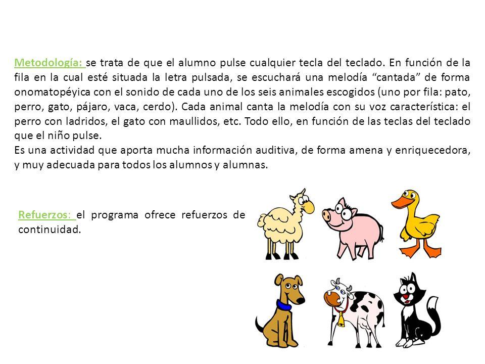 Metodología: se trata de que el alumno pulse cualquier tecla del teclado. En función de la fila en la cual esté situada la letra pulsada, se escuchará una melodía cantada de forma onomatopéyica con el sonido de cada uno de los seis animales escogidos (uno por fila: pato, perro, gato, pájaro, vaca, cerdo). Cada animal canta la melodía con su voz característica: el perro con ladridos, el gato con maullidos, etc. Todo ello, en función de las teclas del teclado que el niño pulse.
