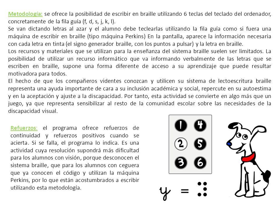 Metodología: se ofrece la posibilidad de escribir en braille utilizando 6 teclas del teclado del ordenador, concretamente de la fila guía (f, d, s, j, k, l).