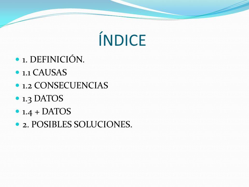 ÍNDICE 1. DEFINICIÓN. 1.1 CAUSAS 1.2 CONSECUENCIAS 1.3 DATOS