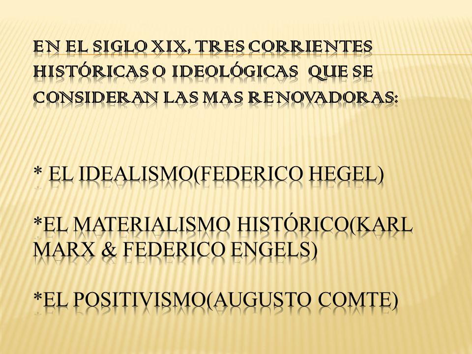 En el siglo XIX, tres corrientes históricas o ideológicas que se consideran las mas renovadoras: * El idealismo(Federico Hegel) *El materialismo histórico(Karl Marx & Federico Engels) *El positivismo(Augusto Comte)