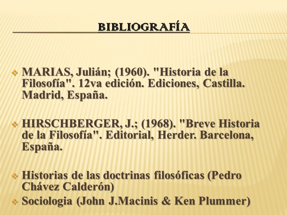 Bibliografía MARIAS, Julián; (1960). Historia de la Filosofía . 12va edición. Ediciones, Castilla. Madrid, España.
